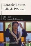 Benazir Bhutto - Fille de l'Orient - 1953-2007, Une vie pour la démocratie.