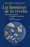 Benedict Anderson - Les bannières de la révolte - Anarchisme, littérature et imaginaire anticolonial ; la naissance d'une autre mondialisation.