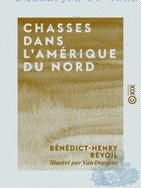 Bénédict-Henry Révoil et Yan Dargent - Chasses dans l'Amérique du Nord.