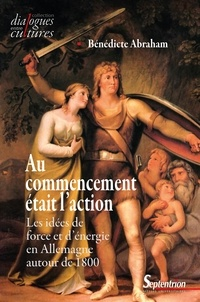Bénédicte Abraham - Au commencement était l'action - Les idées de force et d'énergie en Allemagne autour de 1800.