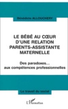 Bénédicte Allouchery - Le bébé au coeur d'une relation parents-assistante maternelle - Des paradoxes... aux compétences professionnelles.