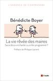 Bénédicte Boyer - La vie rêvée des maires - Sacerdoce enchanté ou enfer programmé ?.
