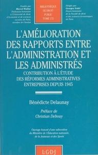 Bénédicte Delaunay - L'amélioration des rapports entre l'administration et les administrés - Contribution à l'étude des réformes administratives entreprises depuis 1945.