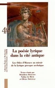 Bénédicte Delignon et Nadine Le Meur - La poésie lyrique dans la cité antique - Les Odes d'Horace au miroir de la lyrique grecque archaïque.