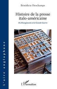 Bénédicte Deschamps - Histoire de la presse italo-américaine - Du Risorgimento à la Grande Guerre.