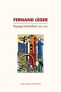 Bénédicte Duvernay - Fernand Léger - Paysages de banlieue 1945-1955.