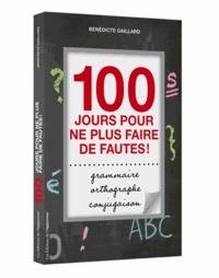 Bénédicte Gaillard - 100 jours pour ne plus faire de fautes ! - Grammaire, orthographe, conjugaison.
