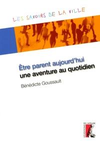 Bénédicte Goussault - Etre parent aujourd'hui, une aventure au quotidien.