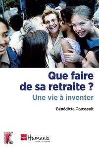 Bénédicte Goussault - Que faire de sa retraite ? - Une vie à inventer.