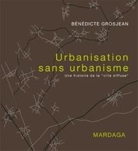 """Bénédicte Grosjean - Urbanisation sans urbanisme - Une histoire de la """"ville diffuse""""."""