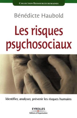 Bénédicte Haubold - Les risques psychosociaux - Identifier, analyser, prévenir les risques humains.