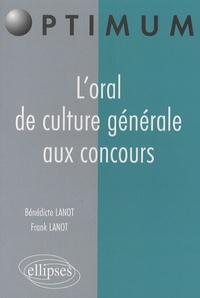Bénédicte Lanot et Frank Lanot - L'oral de culture générale aux concours.