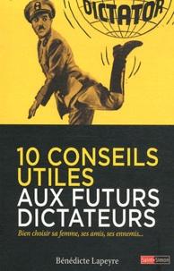 Bénédicte Lapeyre - 10 conseils utiles aux futurs dictateurs - Bien choisir sa femme, ses amis, ses ennemis....