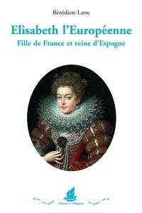 Bénédicte Larre - Elisabeth l'Européenne - Fille de France et reine d'Espagne.
