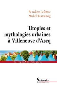 Bénédicte Lefebvre et Michel Rautenberg - Utopies et mythologies urbaines à Villeneuve d'Ascq.