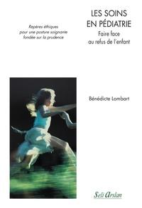 Benedicte Lombart - Les soins en pédiatrie - Faire face au refus de l'enfant - Repères éthiques pour une posture soignante fondée sur la prudence.