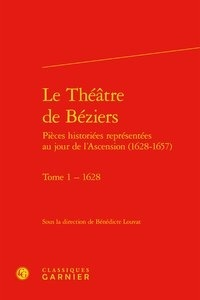Bénédicte Louvat - Le Théâtre de Béziers - Pièces historiées représentées au jour de l'Ascension (1628-1657) - Tome 1, 1628.