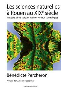 Bénédicte Percheron - Les sciences naturelles à Rouen au XIXe siècle - Muséographie, vulgarisation et réseaux scientifiques.