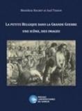 Bénédicte Rochet et Axel Tixhon - La petite Belgique dans la Grande Guerre - Une icône, des images.