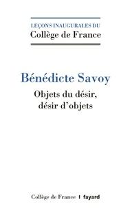 Bénédicte Savoy - Objets du désir, désirs d'objets.