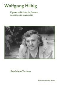 Bénédicte Terrisse - Wolfgang Hilbig - Figures et fictions de l'auteur, scénarios de la vocation.