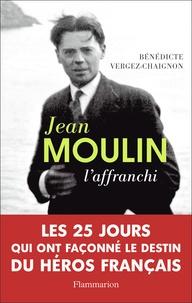 Bénédicte Vergez-Chaignon - Jean Moulin - L'affranchi.