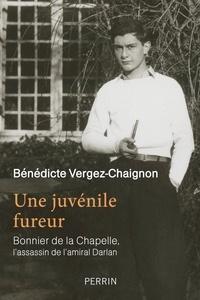 Bénédicte Vergez-Chaignon - Une juvénile fureur - Bonnier de la Chapelle, l'assassin de l'amiral Darlan.