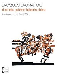 Bénédicte Wattel et Jean-Jacques Wattel - Jacques Lagrange et ses toiles : peintures, tapisseries, cinema.