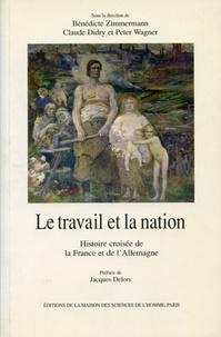 Bénédicte Zimmermann et Claude Didry - Le travail et la nation - Histoire croisée de la France et de l'Allemagne.