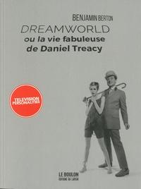 Benjamin Berton - Dreamworld - La vie fabuleuse de Daniel Treacy.