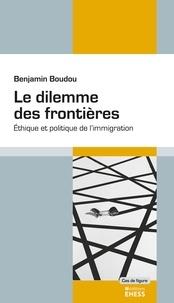 Benjamin Boudou - Le dilemme des frontières - Ethique et politique de l'immigration.