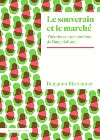 Benjamin Bürbaumer - Le souverain et le marché - Théories contemporaines de l'impérialisme.