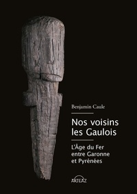 Benjamin Caule - Nos voisins les gaulois - L'âge du Fer en Gascogne et Pays basque.