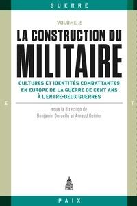 Benjamin Deruelle et Arnaud Guinier - La construction du militaire - Volume 2, Cultures et identités combattantes en Europe de la guerre de Cent Ans à l'entre-deux-guerres.