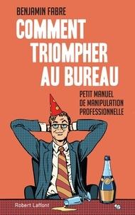 Benjamin Fabre - Comment triompher au bureau - Petit manuel de manipulation professionnelle.