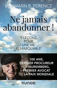 Benjamin Ferencz - Ne jamais abandonner ! - 9 leçons pour une vie remarquable.