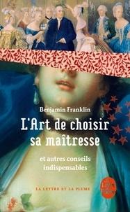 Benjamin Franklin - L'art de bien choisir sa maîtresse - Et autres conseils indispensables.