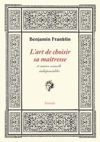 Benjamin Franklin - L'art de choisir sa maîtresse - & autres conseils indispensables.