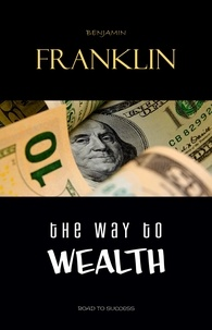 Benjamin Franklin - The Way to Wealth: Ben Franklin on Money and Success.