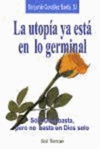 Benjamín González Buelta - La utopía ya está en lo germinal : sólo Dios basta, pero no basta un dios solo.