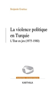 Benjamin Gourisse - La violence politique en Turquie - L'Etat en jeu (1975-1980).