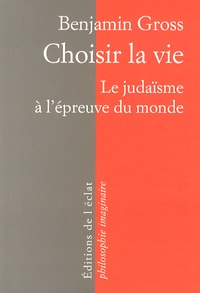 Benjamin Gross - Choisir la vie - Le judaïsme à l'épreuve du monde.