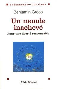 Benjamin Gross - Un monde inachevé - Pour une liberté responsable.
