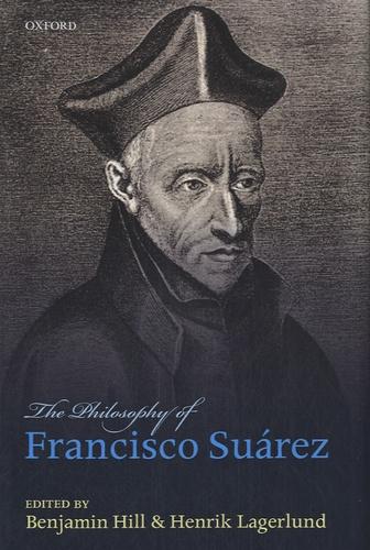 Benjamin Hill et Henrik Lagerlund - The Philosophy of Francisco Suarez.