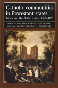 Benjamin J. Kaplan et Bob Moore - Catholic Communities in Protestant States - Britain and the Netherlands c.1570-1720.