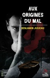 Benjamin Jugieau - Aux origines du mal.