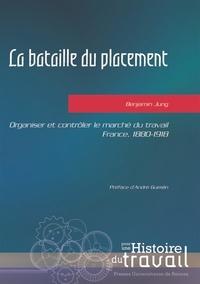 Benjamin Jung - La bataille du placement - Organiser et contrôler le marché du travail, France, 1880-1918.