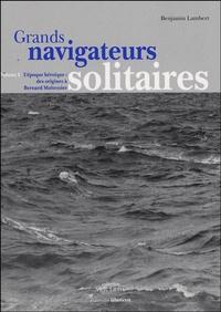 Benjamin Lambert - Grands navigateurs solitaires - Volume 1, L'époque héroïque : des origines à Bernard Moitessier.