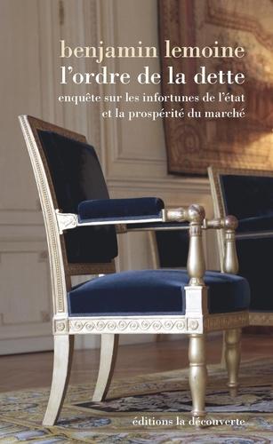Benjamin Lemoine - L'ordre de la dette - Les infortunes de l'Etat et la prosperité du marché.