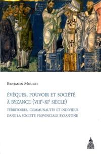 Benjamin Moulet - Evêques, pouvoir et société à Byzance (VIIIe-XIe siècle) - Territoires, communautés et individus dans la société provinciale byzantine.